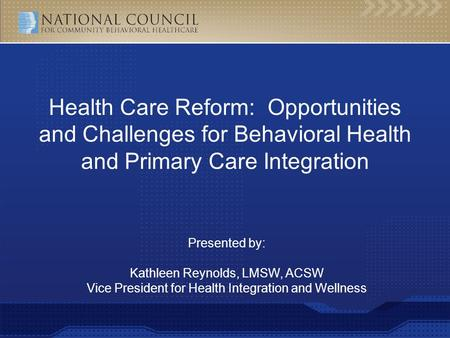 Presented by: Kathleen Reynolds, LMSW, ACSW Vice President for Health Integration and Wellness Health Care Reform: Opportunities and Challenges for Behavioral.