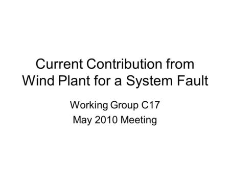 Current Contribution from Wind Plant for a System Fault Working Group C17 May 2010 Meeting.