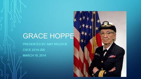 GRACE HOPPER PRESENTED BY: AMY KRUZICK CSCE 221H-200 MARCH 18, 2014.