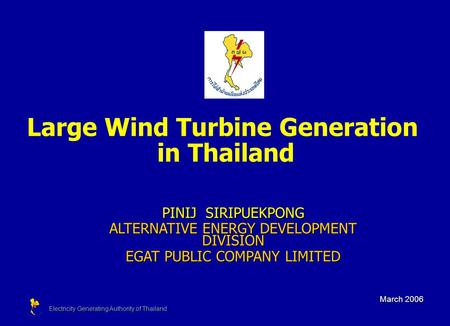 Electricity Generating Authority of Thailand Large Wind Turbine Generation in Thailand March 2006 PINIJ SIRIPUEKPONG ALTERNATIVE ENERGY DEVELOPMENT DIVISION.
