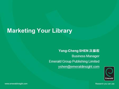 Marketing Your Library Yang-Cheng SHEN 沈揚程 Business Manager Emerald Group Publishing Limited