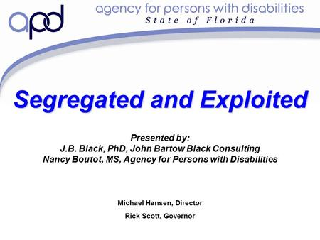 Michael Hansen, Director Rick Scott, Governor Segregated and Exploited Presented by: J.B. Black, PhD, John Bartow Black Consulting Nancy Boutot, MS, Agency.