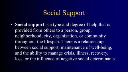 Social Support Social support is a type and degree of help that is provided from others to a person, group, neighborhood, city, organization, or community.