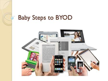 Baby Steps to BYOD. What is BYOD? Not to be confused with BYOB! Students/teachers/staff may bring in their mobile internet enabled device to use in the.