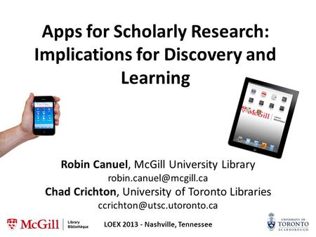Apps for Scholarly Research: Implications for Discovery and Learning Robin Canuel, McGill University Library Chad Crichton, University.