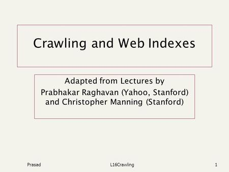 PrasadL16Crawling1 Crawling and Web Indexes Adapted from Lectures by Prabhakar Raghavan (Yahoo, Stanford) and Christopher Manning (Stanford)