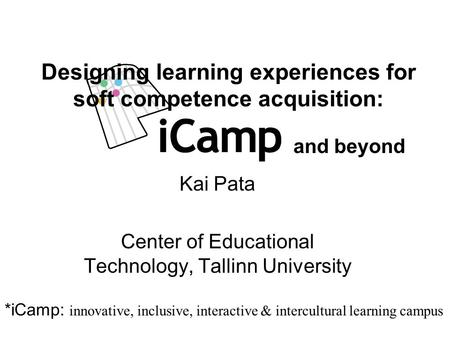 Kai Pata Center of Educational Technology, Tallinn University Designing learning experiences for soft competence acquisition: *iCamp: innovative, inclusive,