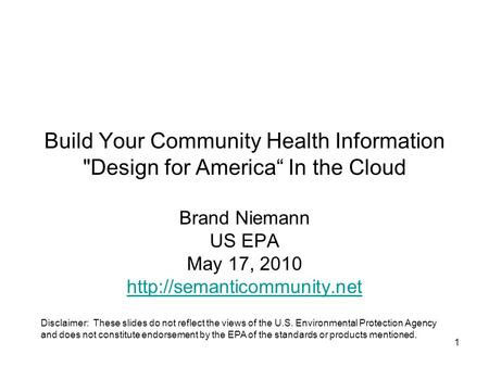 "1 Build Your Community Health Information Design for America"" In the Cloud Brand Niemann US EPA May 17, 2010  Disclaimer: These."