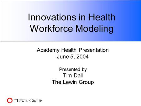 Innovations in Health Workforce Modeling Academy Health Presentation June 5, 2004 Presented by Tim Dall The Lewin Group.