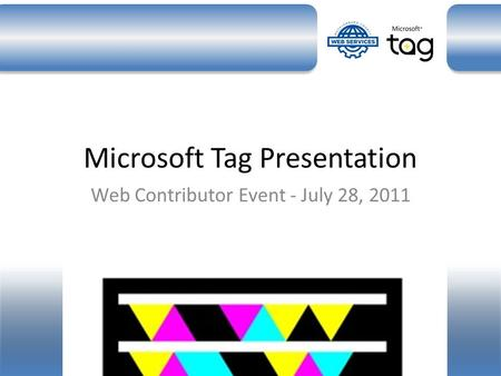 Microsoft Tag Presentation Web Contributor Event - July 28, 2011.