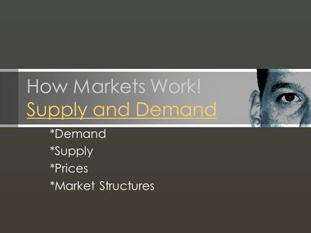 How Markets Work! Supply and Demand Supply and Demand *Demand *Supply *Prices *Market Structures.