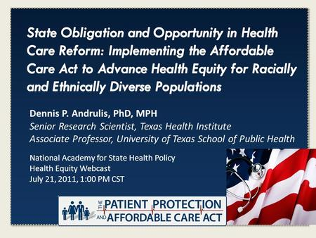 Click to edit Master title style National Academy for State Health Policy Health Equity Webcast July 21, 2011, 1:00 PM CST Dennis P. Andrulis, PhD, MPH.