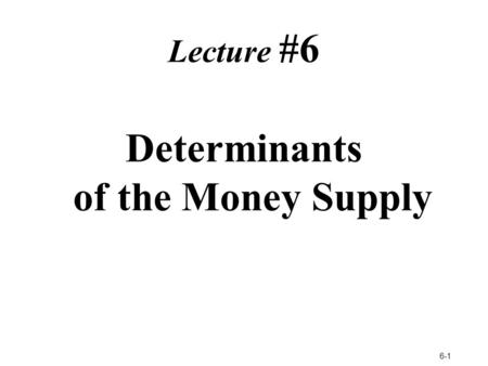 6-1 Lecture #6 Determinants of the Money Supply. What Determines the Supply of Money?