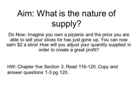 Aim: What is the nature of supply? Do Now: Imagine you own a pizzeria and the price you are able to sell your slices for has just gone up. You can now.