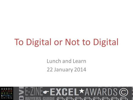 To Digital or Not to Digital Lunch and Learn 22 January 2014.