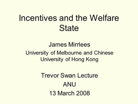 Incentives and the Welfare State James Mirrlees University of Melbourne and Chinese University of Hong Kong Trevor Swan Lecture ANU 13 March 2008.