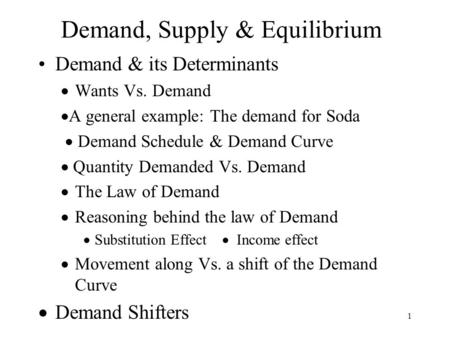 1 Demand, Supply & Equilibrium Demand & its Determinants  Wants Vs. Demand  A general example: The demand for Soda  Demand Schedule & Demand Curve 