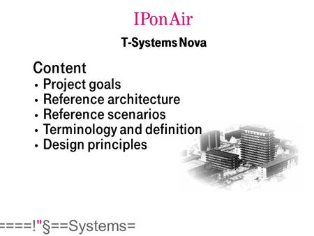  ====!§==Systems= IPonAir T-Systems Nova Content Project goals Reference architecture Reference scenarios Terminology and definition Design principles.