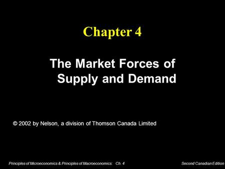 Principles of Microeconomics & Principles of Macroeconomics: Ch. 4 Second Canadian Edition The Market Forces of Supply and Demand Chapter 4 © 2002 by Nelson,