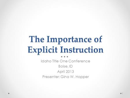 The Importance of Explicit Instruction Idaho Title One Conference Boise, ID April 2013 Presenter: Gina W. Hopper 1.