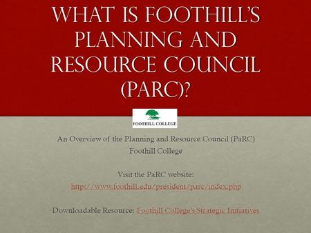 What is Foothill's Planning and Resource Council (parc)? An Overview of the Planning and Resource Council (PaRC) Foothill College Visit the PaRC website: