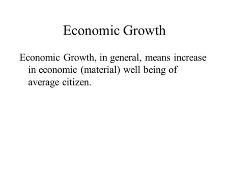Economic Growth Economic Growth, in general, means increase in economic (material) well being of average citizen.