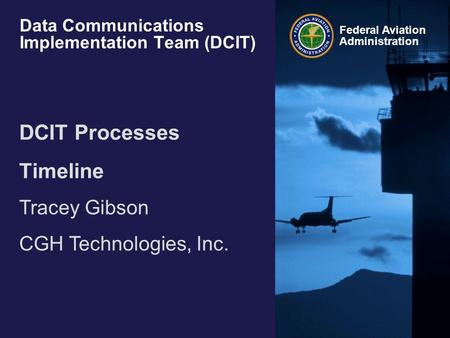 Federal Aviation Administration Data Communications Implementation Team (DCIT) DCIT Processes Timeline Tracey Gibson CGH Technologies, Inc.