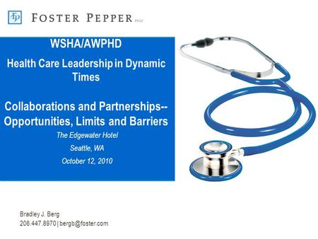 Bradley J. Berg 206.447.8970 | WSHA/AWPHD Health Care Leadership in Dynamic Times Collaborations and Partnerships-- Opportunities, Limits.