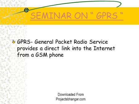 "SEMINAR ON "" GPRS "" GPRS- General Packet Radio Service provides a direct link into the Internet from a GSM phone Downloaded From Projectsbhangar.com."