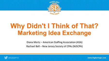 Why Didn't I Think of That? Marketing Idea Exchange Diana Mertz – American Staffing Association (ASA) Rachael Bell – New Jersey Society of CPAs (NJSCPA)