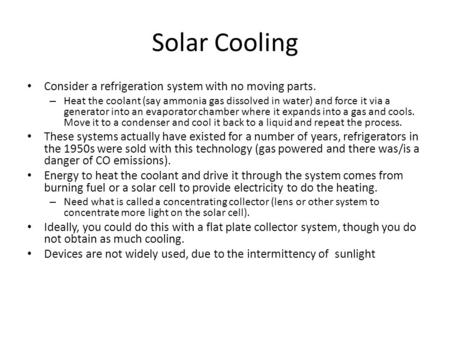 Solar Cooling Consider a refrigeration system with no moving parts. – Heat the coolant (say ammonia gas dissolved in water) and force it via a generator.