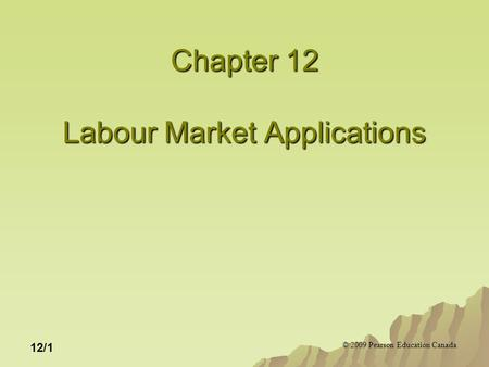 © 2009 Pearson Education Canada 12/1 Chapter 12 Labour Market Applications.