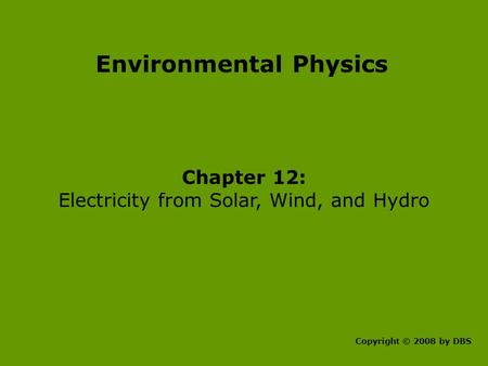 Environmental Physics Chapter 12: Electricity from <strong>Solar</strong>, Wind, and Hydro Copyright © 2008 by DBS.
