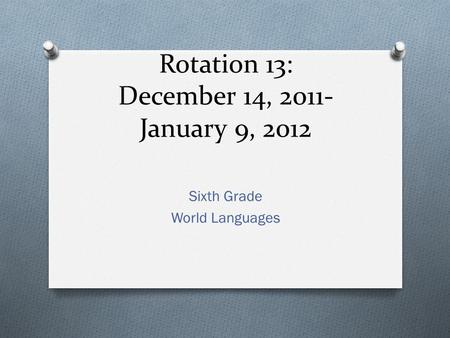 Rotation 13: December 14, 2011- January 9, 2012 Sixth Grade World Languages.