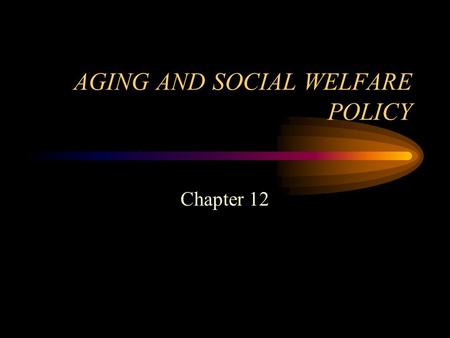AGING AND SOCIAL WELFARE POLICY Chapter 12. Social Welfare Policy and Social Programs: A Values Perspective, by Elizabeth Segal Copyright 2007, Brooks/Cole,