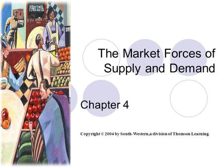 The Market Forces of Supply and Demand Chapter 4 Copyright © 2004 by South-Western,a division of Thomson Learning.