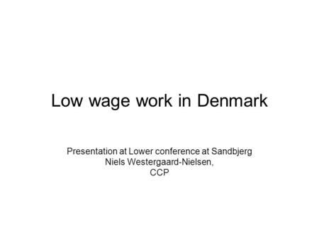 Low wage work in Denmark Presentation at Lower conference at Sandbjerg Niels Westergaard-Nielsen, CCP.