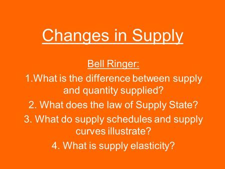 Changes in Supply Bell Ringer: 1.What is the difference between supply and quantity supplied? 2. What does the law of Supply State? 3. What do supply schedules.