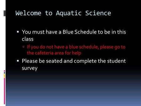Welcome to Aquatic Science  You must have a Blue Schedule to be in this class  If you do not have a blue schedule, please go to the cafeteria area for.