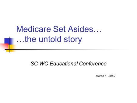 Medicare Set Asides… …the untold story SC WC Educational Conference March 1, 2010.