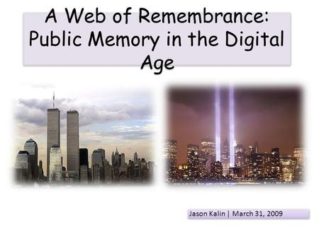 A Web of Remembrance: Public Memory in the Digital Age Jason Kalin | March 31, 2009.
