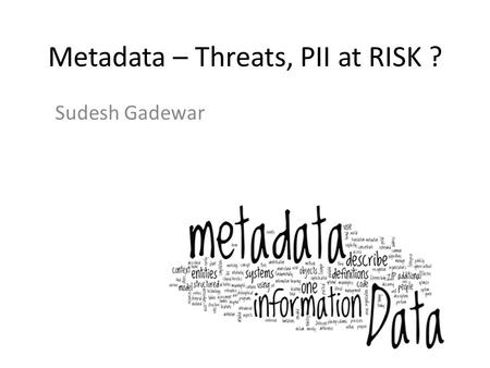 Metadata – Threats, PII at RISK ? Sudesh Gadewar.