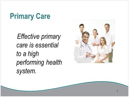 Primary Care Effective primary care is essential to a high performing health system. 1.