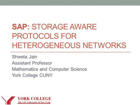 SAP: STORAGE AWARE PROTOCOLS FOR HETEROGENEOUS NETWORKS Shweta Jain Assistant Professor Mathematics and Computer Science York College CUNY.