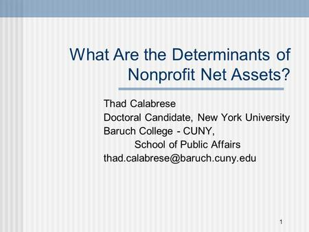 1 What Are the Determinants of Nonprofit Net Assets? Thad Calabrese Doctoral Candidate, New York University Baruch College - CUNY, School of Public Affairs.
