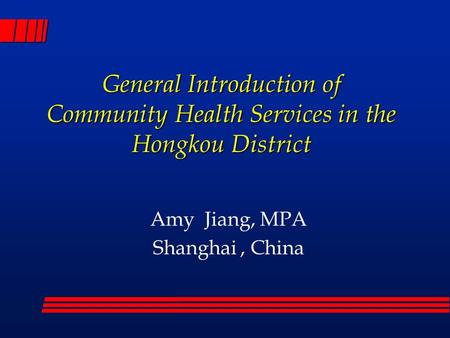 General Introduction of Community Health Services in the Hongkou District Amy Jiang, MPA Shanghai, China.