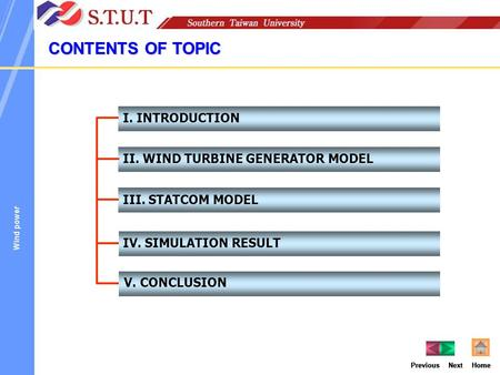 HomeNextPrevious I. INTRODUCTION II. WIND TURBINE GENERATOR MODEL III. STATCOM MODEL IV. SIMULATION RESULT CONTENTS OF TOPIC V. CONCLUSION Previous HomeNextHomePreviousNextHome.