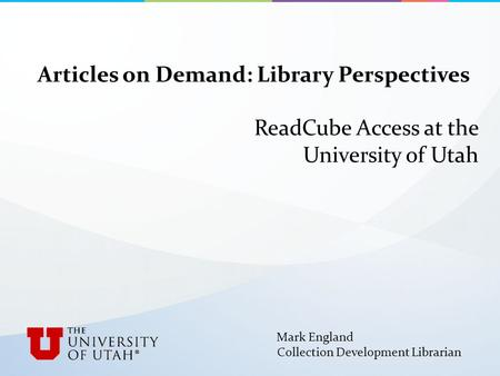 Articles on Demand: Library Perspectives ReadCube Access at the University of Utah Mark England Collection Development Librarian.