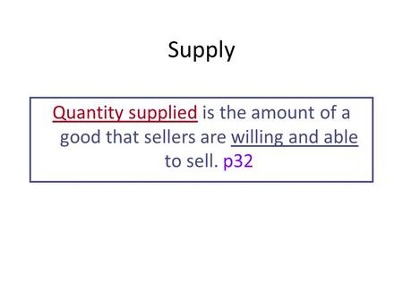 Supply Quantity supplied is the amount of a good that sellers are willing and able to sell. p32.