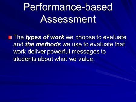 Performance-based Assessment The types of work we choose to evaluate and the methods we use to evaluate that work deliver powerful messages to students.
